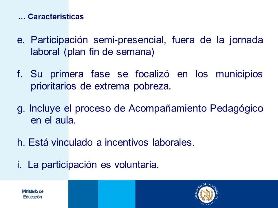 Ministerio de Educación e. Participación semi-presencial, fuera de la jornada laboral (plan fin de semana) f. Su primera fase se focalizó en los munic