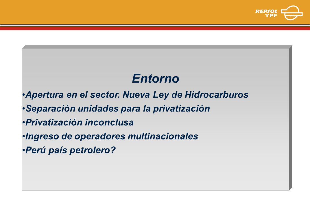 Entorno Apertura en el sector. Nueva Ley de Hidrocarburos Separación unidades para la privatización Privatización inconclusa Ingreso de operadores mul