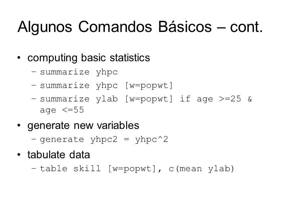 Algunos Comandos Básicos – cont. computing basic statistics –summarize yhpc –summarize yhpc [w=popwt] –summarize ylab [w=popwt] if age >=25 & age <=55