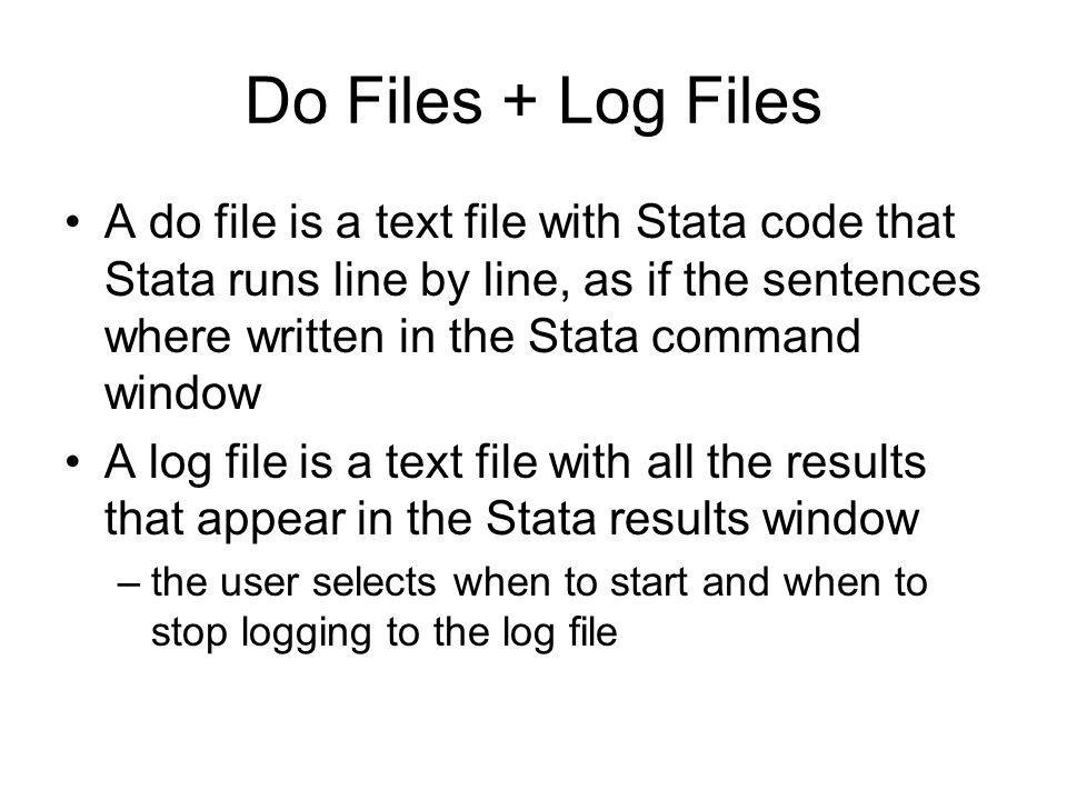 Do Files + Log Files A do file is a text file with Stata code that Stata runs line by line, as if the sentences where written in the Stata command win