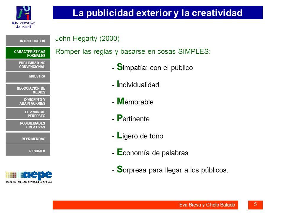 La publicidad exterior y la creatividad 16 INTRODUCCIÓN MUESTRA NEGOCIACIÓN DE MEDIOS CONCEPTO Y ADAPTACIONES EL ANUNCIO PERFECTO CARACTERÍSTICAS FORMALES PUBLICIDAD NO CONVENCIONAL REPRIMENDAS RESUMEN POSIBILIDADES CREATIVAS Eva Breva y Chelo Balado EL ANUNCIO PERFECTO 3.- Simple, impactante y directo El anuncio perfecto para exterior es el que atrae tu mirada sólo un instante y no logras que se te vaya de la cabeza, al menos en mediodía.