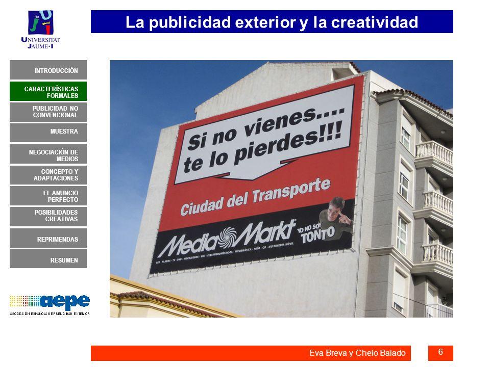 La publicidad exterior y la creatividad 7 INTRODUCCIÓN MUESTRA NEGOCIACIÓN DE MEDIOS CONCEPTO Y ADAPTACIONES EL ANUNCIO PERFECTO CARACTERÍSTICAS FORMALES PUBLICIDAD NO CONVENCIONAL REPRIMENDAS RESUMEN POSIBILIDADES CREATIVAS Eva Breva y Chelo Balado CARACTERÍSTICAS FORMALES