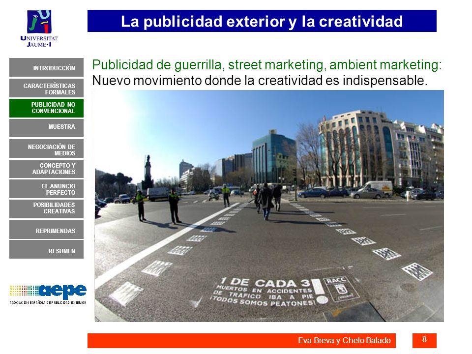 La publicidad exterior y la creatividad 19 INTRODUCCIÓN MUESTRA NEGOCIACIÓN DE MEDIOS CONCEPTO Y ADAPTACIONES EL ANUNCIO PERFECTO CARACTERÍSTICAS FORMALES PUBLICIDAD NO CONVENCIONAL REPRIMENDAS RESUMEN POSIBILIDADES CREATIVAS Eva Breva y Chelo Balado POSIBILIDADES CREATIVAS 4.- Las posibilidades creativas que ofrece exterior son sumamente atractivas para los departamentos creativos.