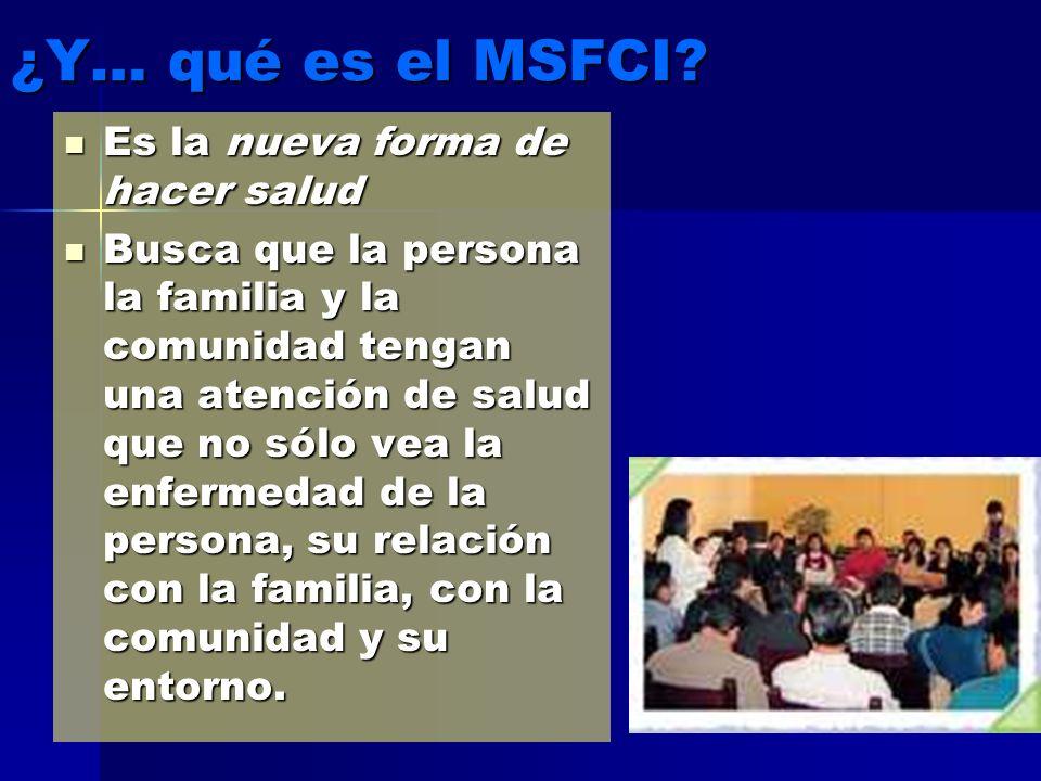 ¿Y… qué es el MSFCI? Es la nueva forma de hacer salud Es la nueva forma de hacer salud Busca que la persona la familia y la comunidad tengan una atenc