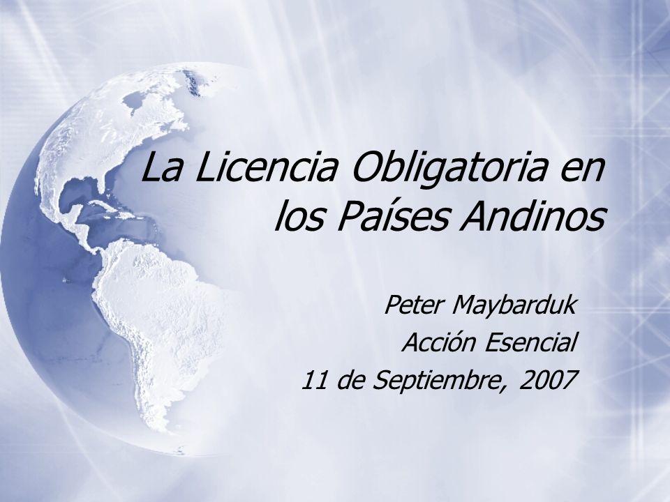 La Licencia Obligatoria en los Países Andinos Peter Maybarduk Acción Esencial 11 de Septiembre, 2007 Peter Maybarduk Acción Esencial 11 de Septiembre, 2007