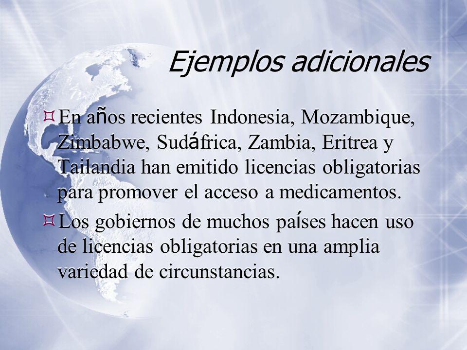 Ejemplos adicionales En a ñ os recientes Indonesia, Mozambique, Zimbabwe, Sud á frica, Zambia, Eritrea y Tailandia han emitido licencias obligatorias