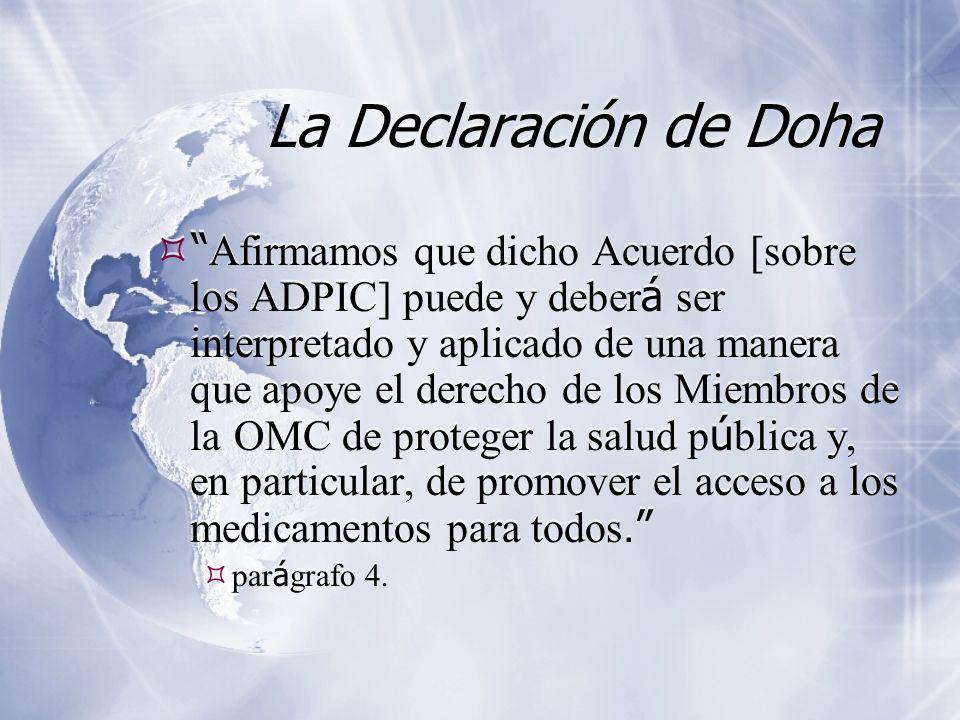 La Declaración de Doha Afirmamos que dicho Acuerdo [sobre los ADPIC] puede y deber á ser interpretado y aplicado de una manera que apoye el derecho de los Miembros de la OMC de proteger la salud p ú blica y, en particular, de promover el acceso a los medicamentos para todos.