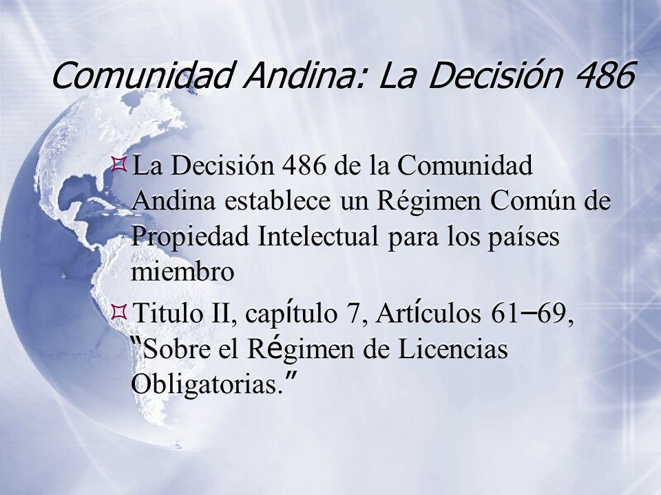 Comunidad Andina: La Decisión 486 La Decisión 486 de la Comunidad Andina establece un Régimen Común de Propiedad Intelectual para los países miembro Titulo II, cap í tulo 7, Art í culos 61 – 69, Sobre el R é gimen de Licencias Obligatorias.