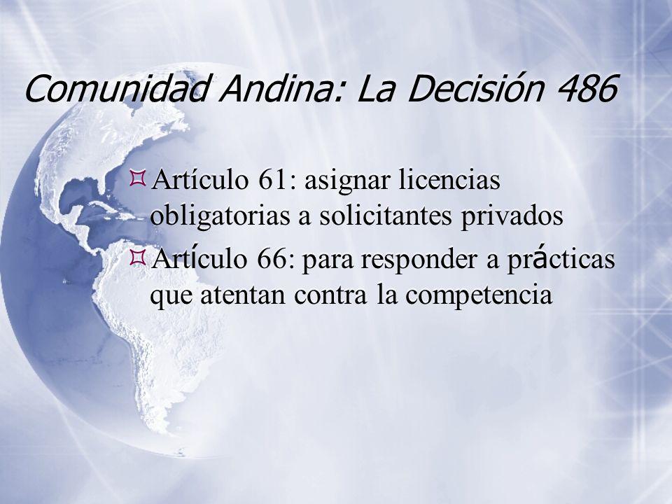 Comunidad Andina: La Decisión 486 Artículo 61: asignar licencias obligatorias a solicitantes privados Art í culo 66: para responder a pr á cticas que atentan contra la competencia Artículo 61: asignar licencias obligatorias a solicitantes privados Art í culo 66: para responder a pr á cticas que atentan contra la competencia
