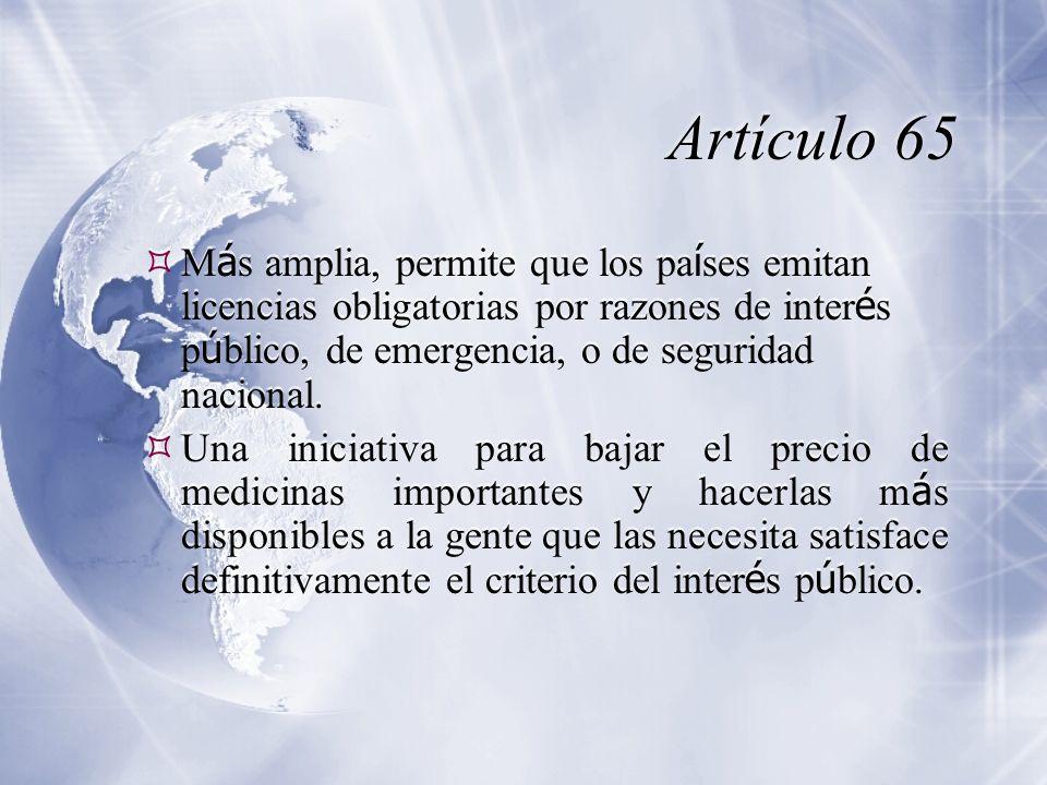 Artículo 65 M á s amplia, permite que los pa í ses emitan licencias obligatorias por razones de inter é s p ú blico, de emergencia, o de seguridad nacional.