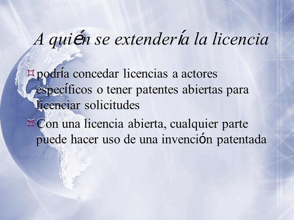 A qui é n se extender í a la licencia podr í a concedar licencias a actores espec í ficos o tener patentes abiertas para licenciar solicitudes Con una