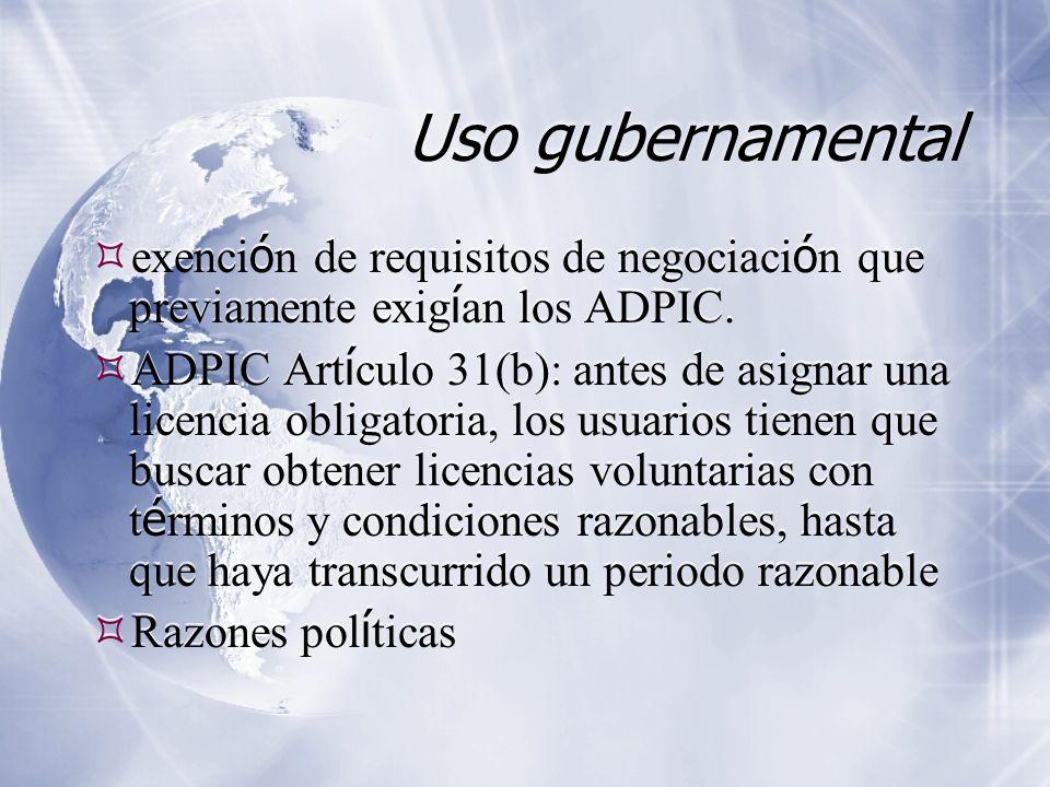 Uso gubernamental exenci ó n de requisitos de negociaci ó n que previamente exig í an los ADPIC. ADPIC Art í culo 31(b): antes de asignar una licencia