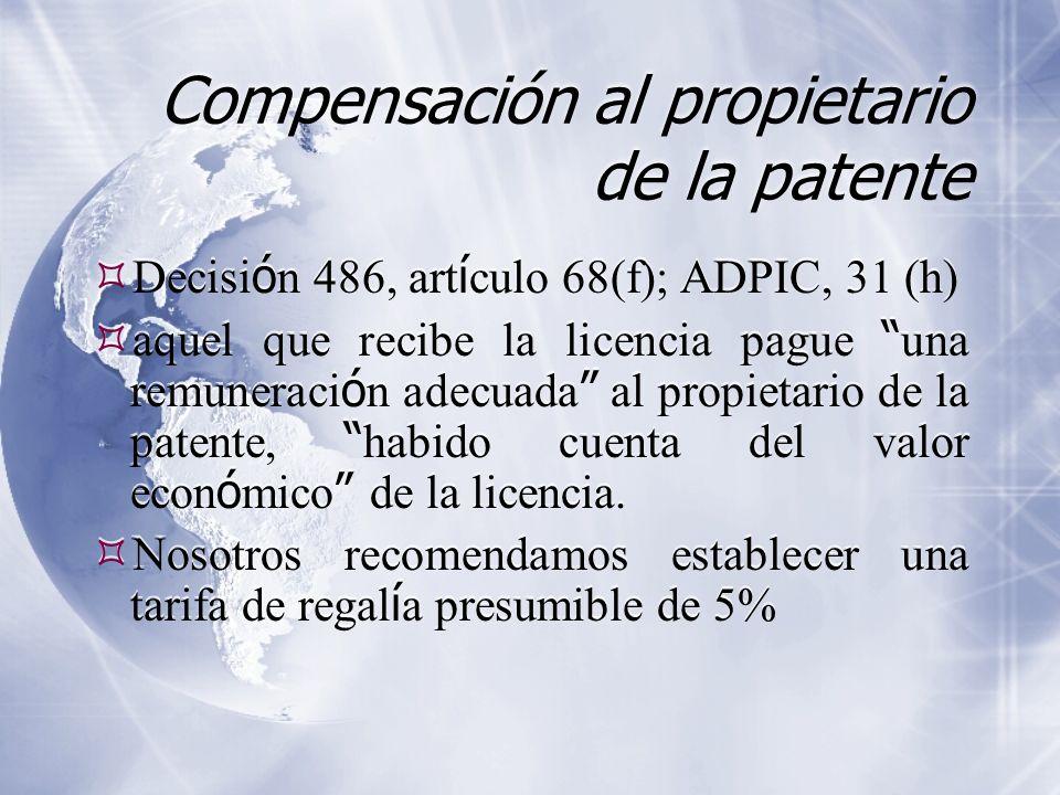 Compensación al propietario de la patente Decisi ó n 486, art í culo 68(f); ADPIC, 31 (h) aquel que recibe la licencia pague una remuneraci ó n adecuada al propietario de la patente, habido cuenta del valor econ ó mico de la licencia.