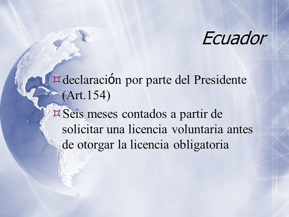 Ecuador declaraci ó n por parte del Presidente (Art.154) Seis meses contados a partir de solicitar una licencia voluntaria antes de otorgar la licencia obligatoria declaraci ó n por parte del Presidente (Art.154) Seis meses contados a partir de solicitar una licencia voluntaria antes de otorgar la licencia obligatoria