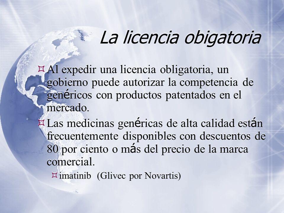 La licencia obigatoria Al expedir una licencia obligatoria, un gobierno puede autorizar la competencia de gen é ricos con productos patentados en el mercado.