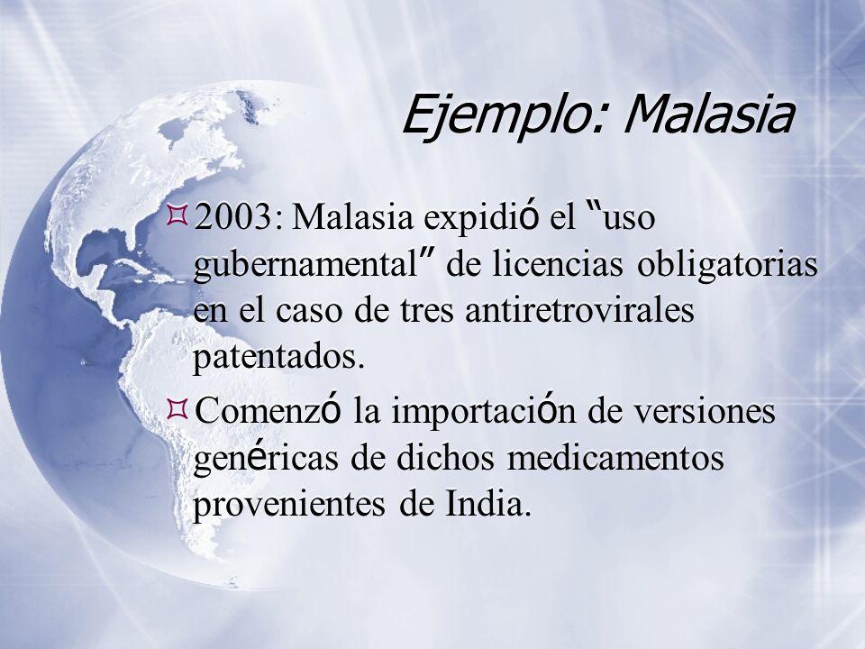 Ejemplo: Malasia 2003: Malasia expidi ó el uso gubernamental de licencias obligatorias en el caso de tres antiretrovirales patentados. Comenz ó la imp