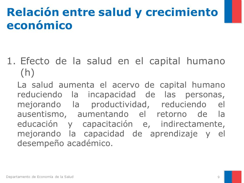 Departamento de Economía de la Salud Relación entre salud y crecimiento económico 1.Efecto de la salud en el capital humano (h) La salud aumenta el ac