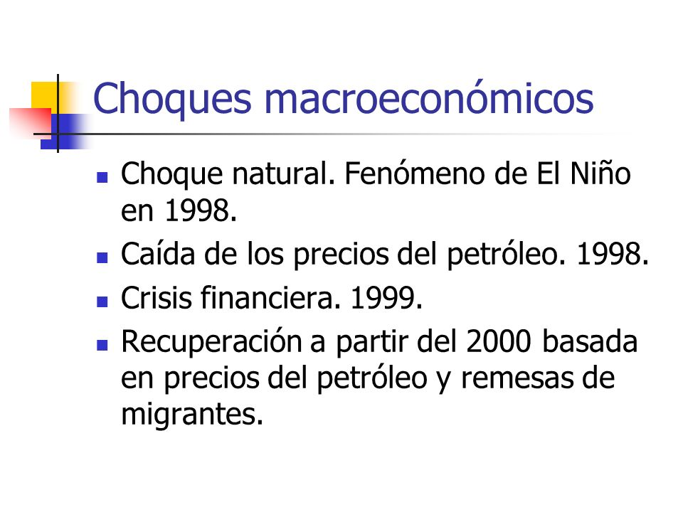 Choques macroeconómicos Choque natural. Fenómeno de El Niño en 1998. Caída de los precios del petróleo. 1998. Crisis financiera. 1999. Recuperación a