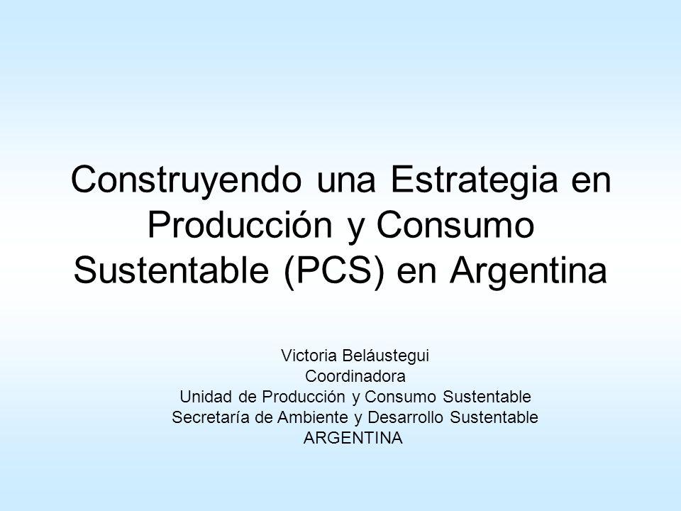 Construyendo una Estrategia en Producción y Consumo Sustentable (PCS) en Argentina Victoria Beláustegui Coordinadora Unidad de Producción y Consumo Su