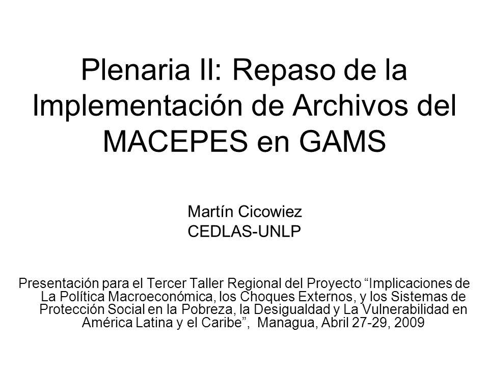 Plenaria II: Repaso de la Implementación de Archivos del MACEPES en GAMS Martín Cicowiez CEDLAS-UNLP Presentación para el Tercer Taller Regional del Proyecto Implicaciones de La Política Macroeconómica, los Choques Externos, y los Sistemas de Protección Social en la Pobreza, la Desigualdad y La Vulnerabilidad en América Latina y el Caribe, Managua, Abril 27-29, 2009