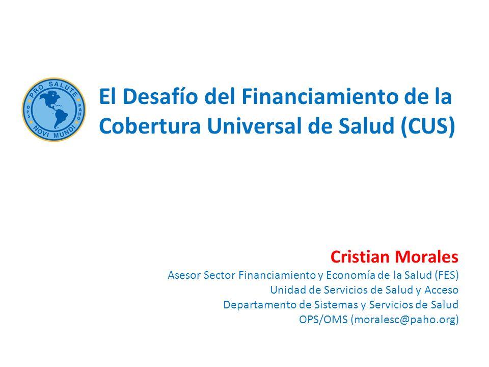 Cristian Morales Asesor Sector Financiamiento y Economía de la Salud (FES) Unidad de Servicios de Salud y Acceso Departamento de Sistemas y Servicios de Salud OPS/OMS (moralesc@paho.org) El Desafío del Financiamiento de la Cobertura Universal de Salud (CUS)