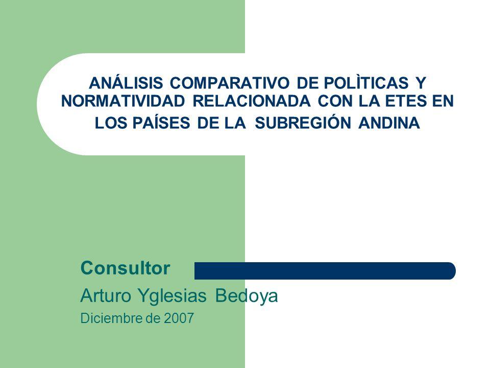 ANÁLISIS COMPARATIVO DE POLÌTICAS Y NORMATIVIDAD RELACIONADA CON LA ETES EN LOS PAÍSES DE LA SUBREGIÓN ANDINA Consultor Arturo Yglesias Bedoya Diciemb