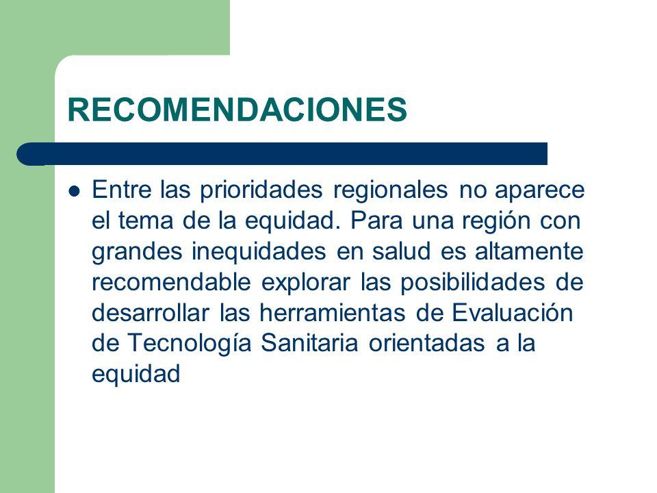 RECOMENDACIONES Entre las prioridades regionales no aparece el tema de la equidad. Para una región con grandes inequidades en salud es altamente recom