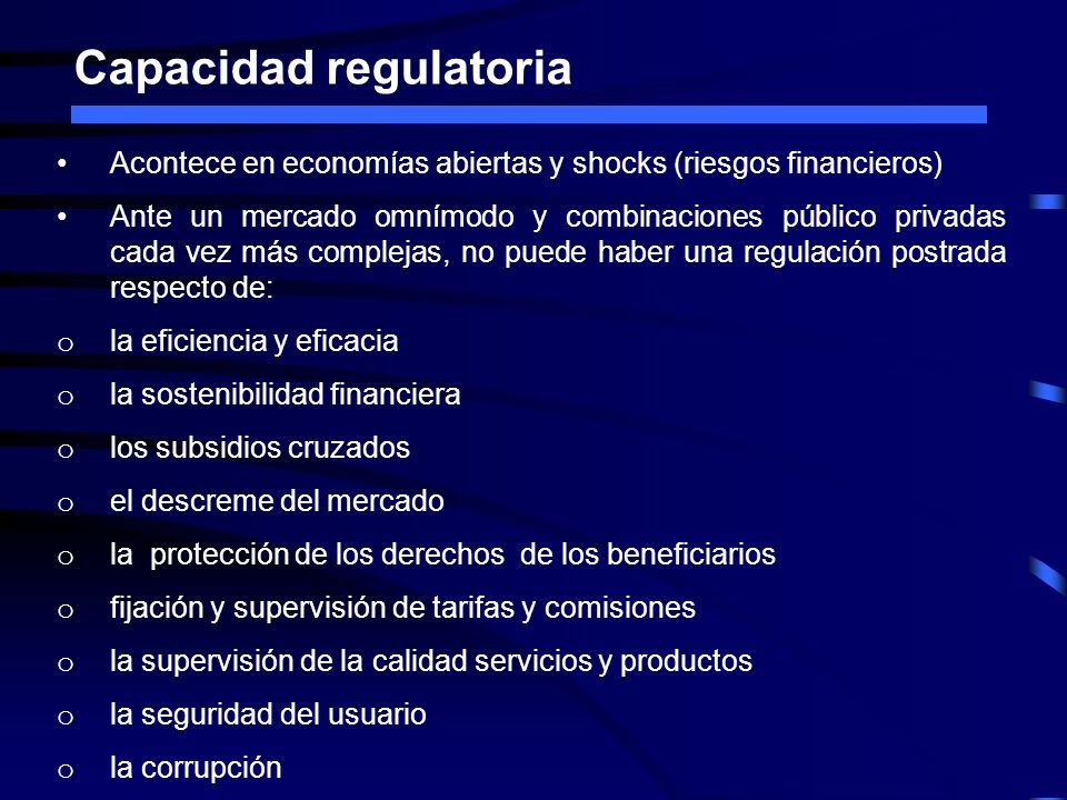 Capacidad regulatoria Acontece en economías abiertas y shocks (riesgos financieros) Ante un mercado omnímodo y combinaciones público privadas cada vez