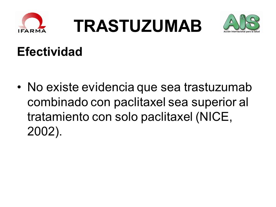 TRASTUZUMAB Efectividad No existe evidencia que sea trastuzumab combinado con paclitaxel sea superior al tratamiento con solo paclitaxel (NICE, 2002).