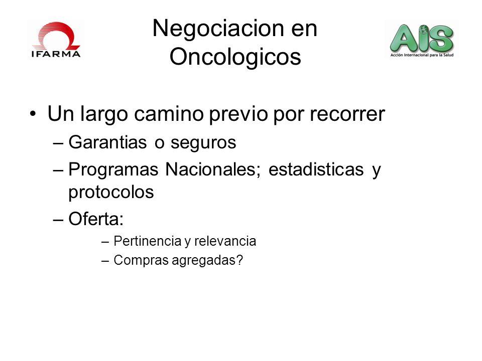 Negociacion en Oncologicos Un largo camino previo por recorrer –Garantias o seguros –Programas Nacionales; estadisticas y protocolos –Oferta: –Pertine