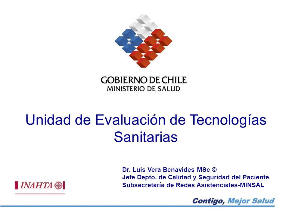 Unidad de Evaluación de Tecnologías Sanitarias Dr. Luis Vera Benavides MSc © Jefe Depto. de Calidad y Seguridad del Paciente Subsecretaría de Redes As
