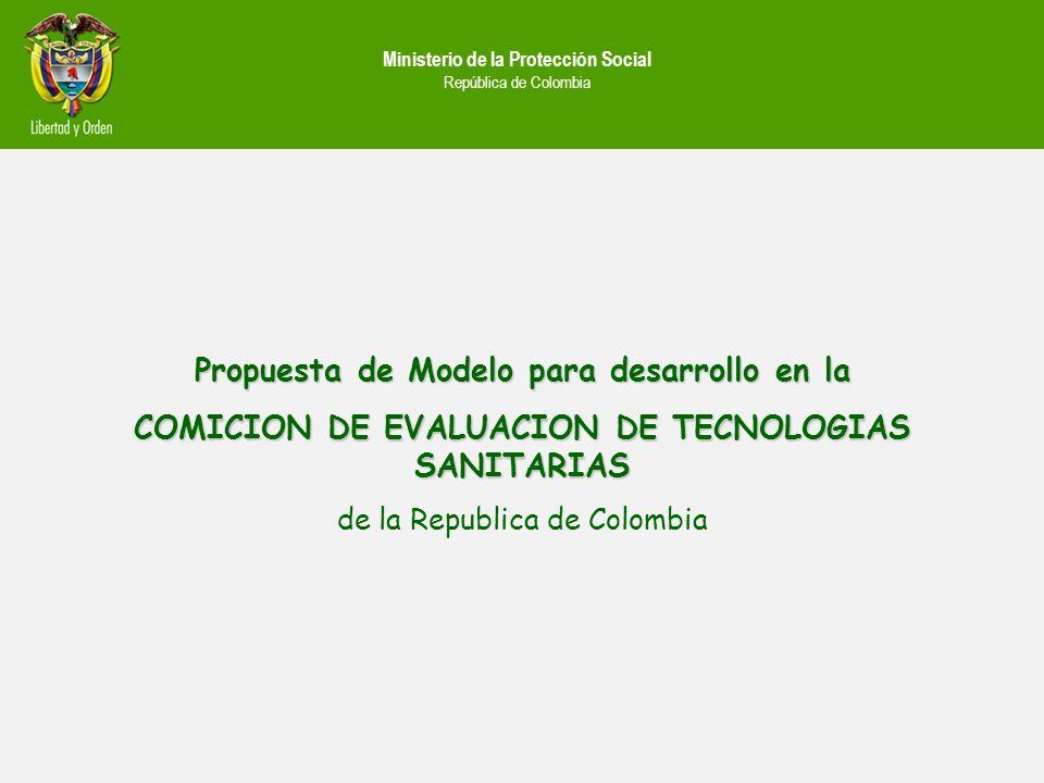 Ministerio de la Protección Social República de Colombia Propuesta de Modelo para desarrollo en la COMICION DE EVALUACION DE TECNOLOGIAS SANITARIAS de