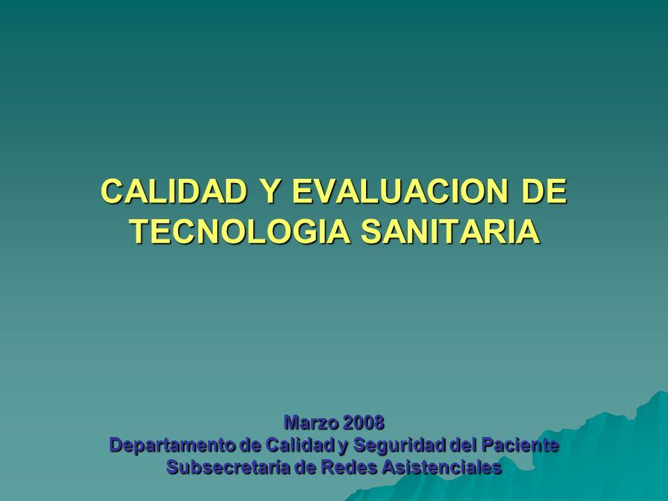 CALIDAD Y EVALUACION DE TECNOLOGIA SANITARIA Marzo 2008 Departamento de Calidad y Seguridad del Paciente Subsecretaría de Redes Asistenciales