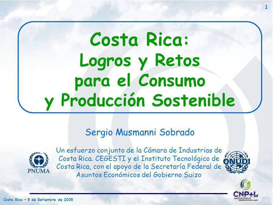 Costa Rica – 9 de Setiembre de 2005 1 Costa Rica : Logros y Retos para el Consumo y Producción Sostenible Un esfuerzo conjunto de la Cámara de Industr