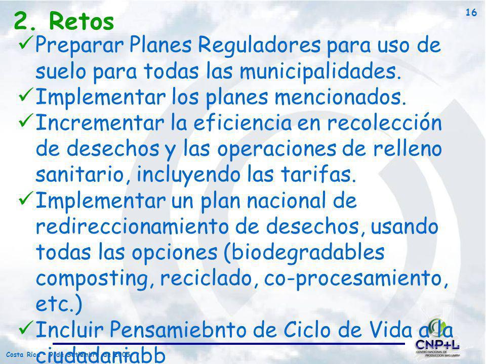 Costa Rica – 9 de Setiembre de 2005 16 2. Retos Preparar Planes Reguladores para uso de suelo para todas las municipalidades. Implementar los planes m
