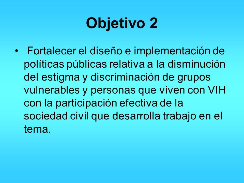 Objetivo 2 Fortalecer el diseño e implementación de políticas públicas relativa a la disminución del estigma y discriminación de grupos vulnerables y