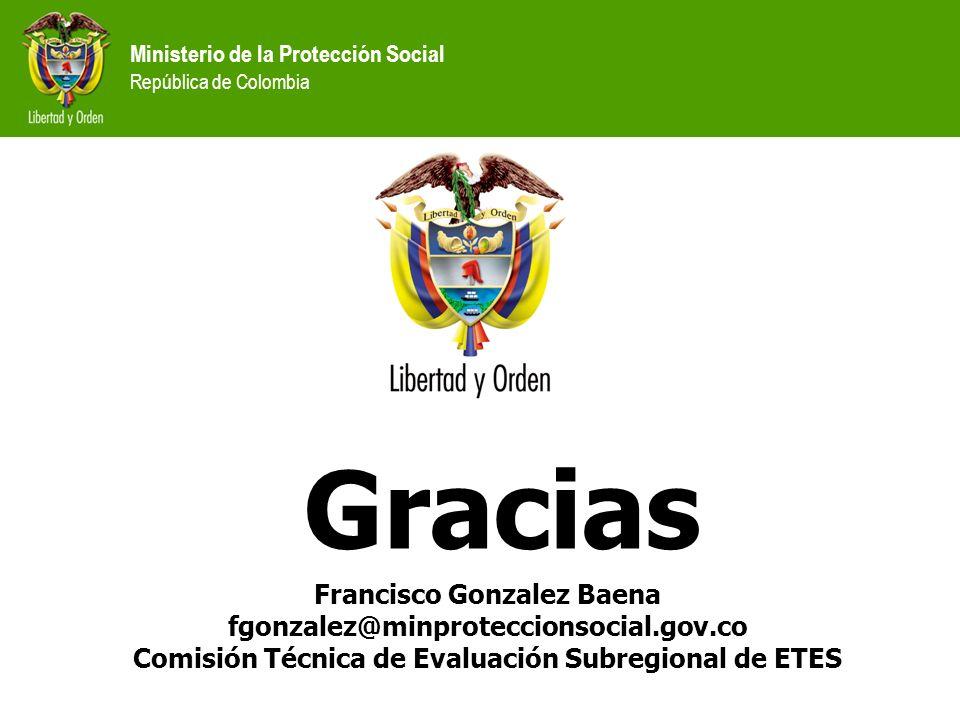 Ministerio de la Protección Social República de Colombia Francisco Gonzalez Baena fgonzalez@minproteccionsocial.gov.co Comisión Técnica de Evaluación Subregional de ETES Gracias