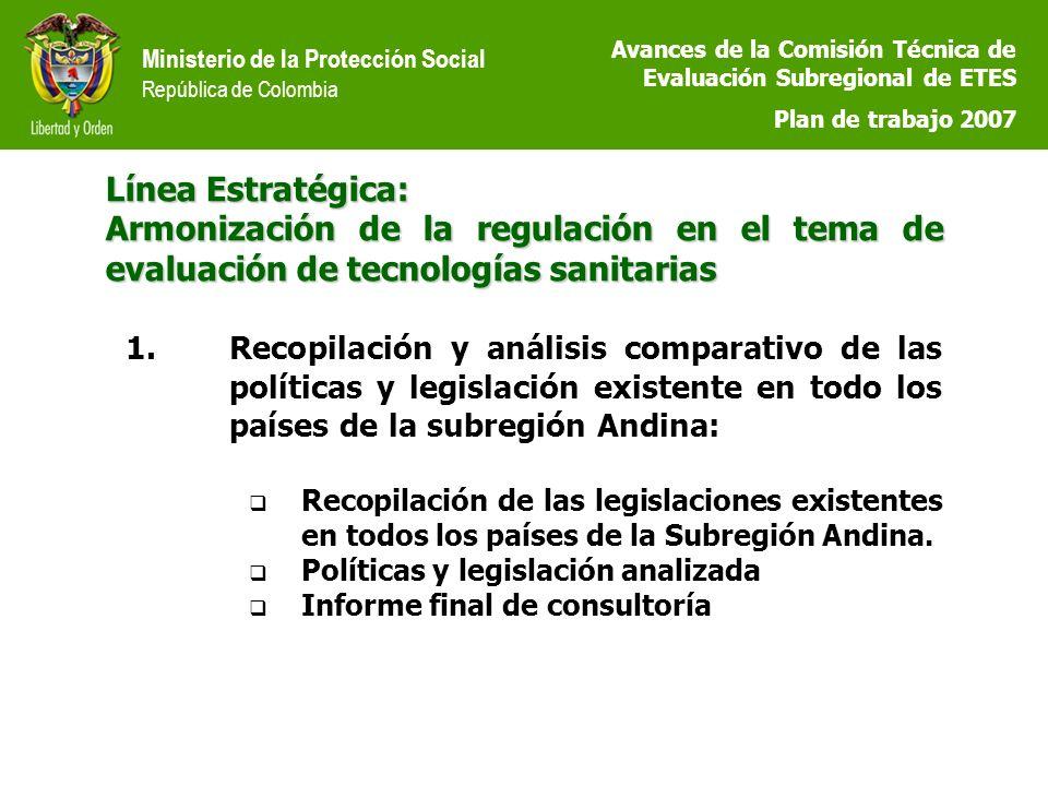 Ministerio de la Protección Social República de Colombia Línea Estratégica: Armonización de la regulación en el tema de evaluación de tecnologías sanitarias 1.Recopilación y análisis comparativo de las políticas y legislación existente en todo los países de la subregión Andina: Recopilación de las legislaciones existentes en todos los países de la Subregión Andina.