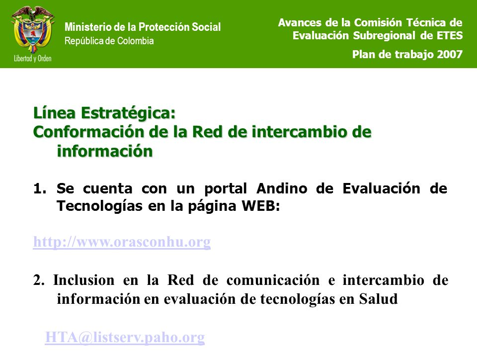 Ministerio de la Protección Social República de Colombia Línea Estratégica: Conformación de la Red de intercambio de información 1.Se cuenta con un portal Andino de Evaluación de Tecnologías en la página WEB: http://www.orasconhu.org 2.