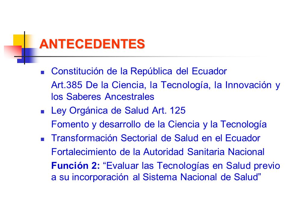 ANTECEDENTES Constitución de la República del Ecuador Art.385 De la Ciencia, la Tecnología, la Innovación y los Saberes Ancestrales Ley Orgánica de Sa