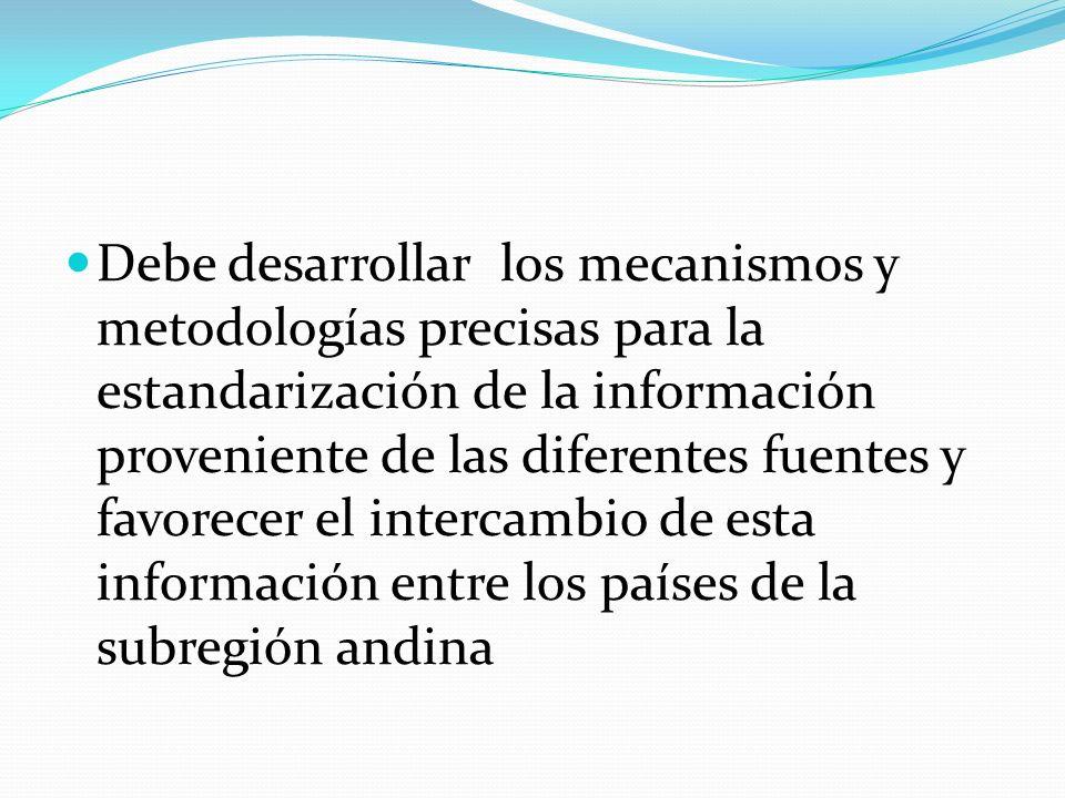 Debe desarrollar los mecanismos y metodologías precisas para la estandarización de la información proveniente de las diferentes fuentes y favorecer el intercambio de esta información entre los países de la subregión andina