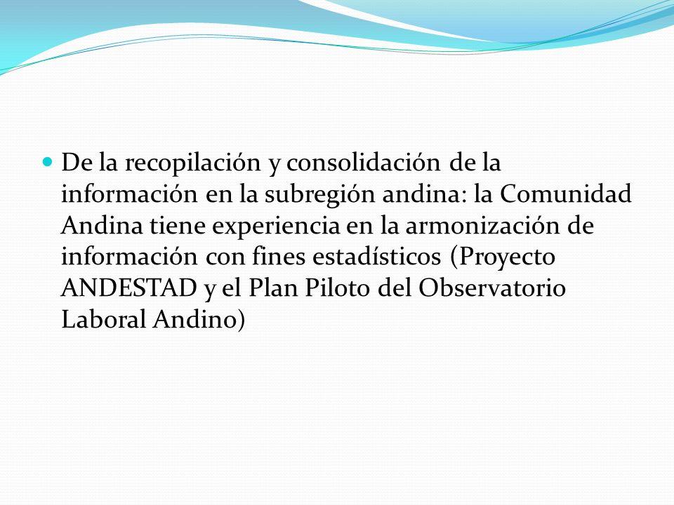 De la recopilación y consolidación de la información en la subregión andina: la Comunidad Andina tiene experiencia en la armonización de información con fines estadísticos (Proyecto ANDESTAD y el Plan Piloto del Observatorio Laboral Andino )
