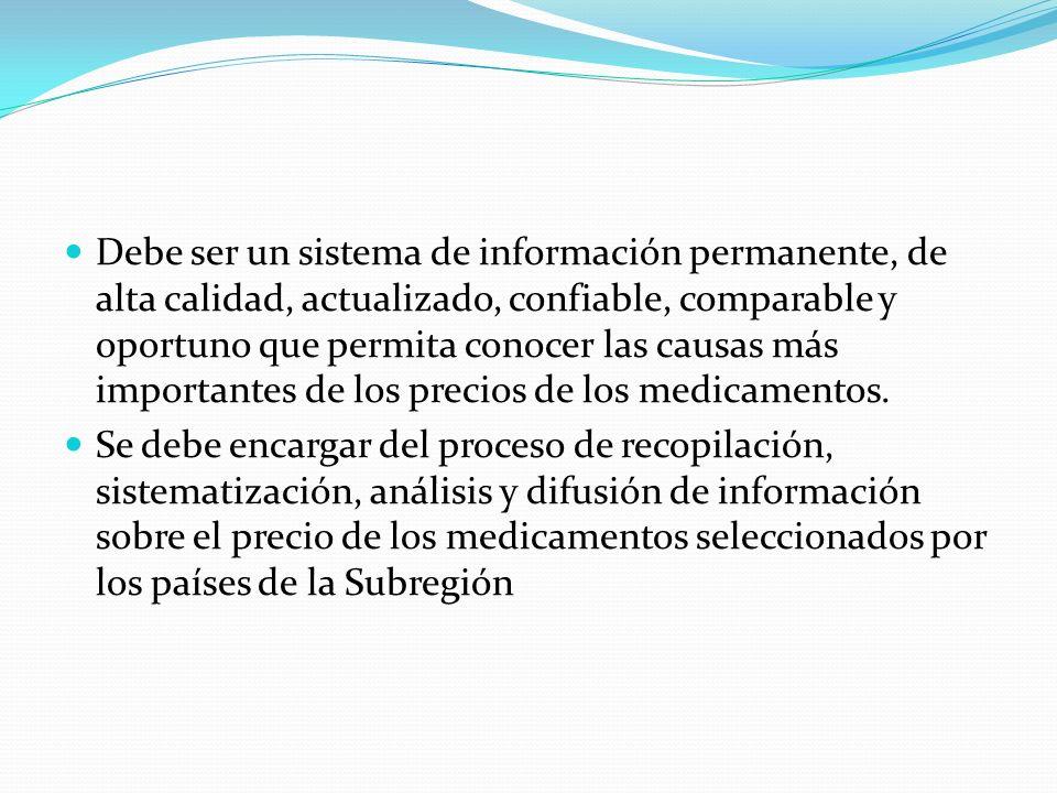 Debe ser un sistema de información permanente, de alta calidad, actualizado, confiable, comparable y oportuno que permita conocer las causas más importantes de los precios de los medicamentos.