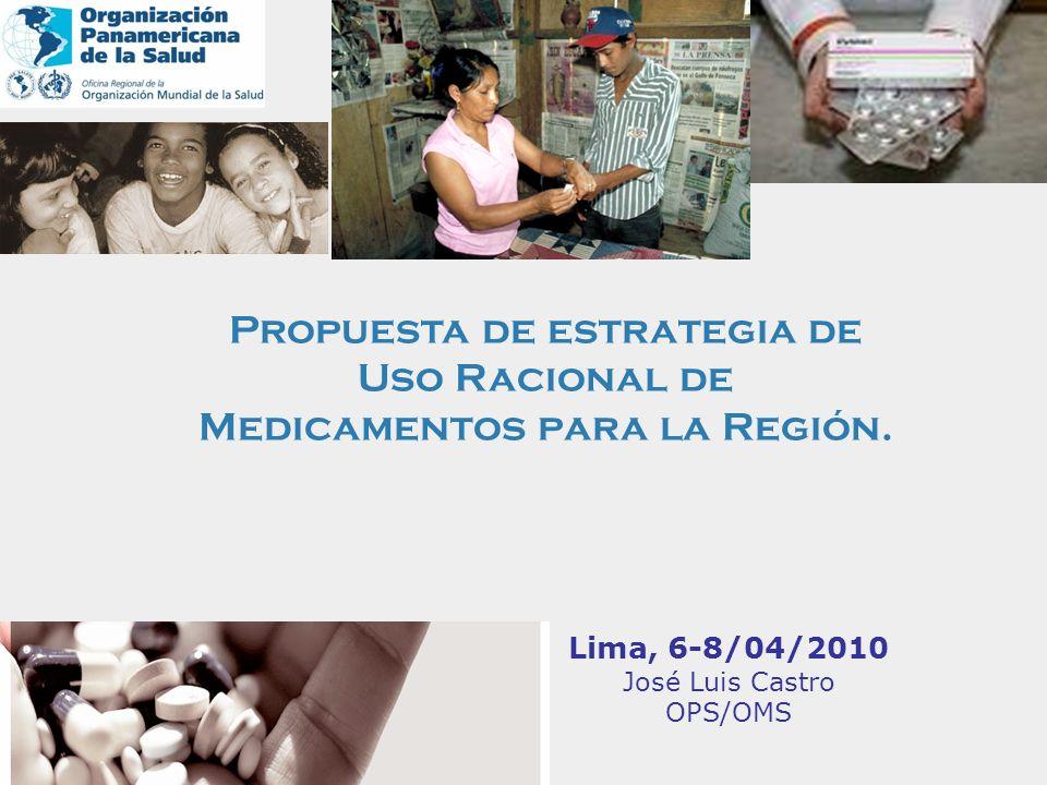 Lima, 6-8/04/2010 José Luis Castro OPS/OMS Propuesta de estrategia de Uso Racional de Medicamentos para la Región.