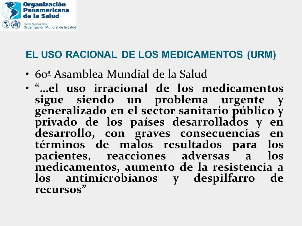EL USO RACIONAL DE LOS MEDICAMENTOS (URM) 60ª Asamblea Mundial de la Salud …el uso irracional de los medicamentos sigue siendo un problema urgente y g