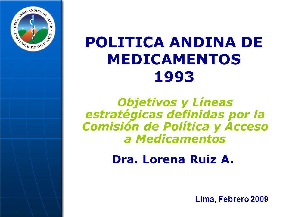 POLITICA ANDINA DE MEDICAMENTOS 1993 Objetivos y Líneas estratégicas definidas por la Comisión de Política y Acceso a Medicamentos Dra.