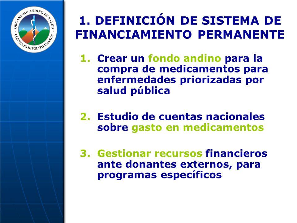 1. DEFINICIÓN DE SISTEMA DE FINANCIAMIENTO PERMANENTE 1.Crear un fondo andino para la compra de medicamentos para enfermedades priorizadas por salud p