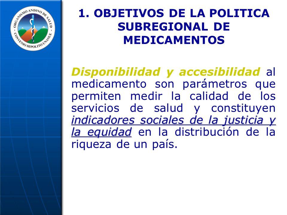 1. OBJETIVOS DE LA POLITICA SUBREGIONAL DE MEDICAMENTOS indicadores sociales de la justicia y la equidad Disponibilidad y accesibilidad al medicamento