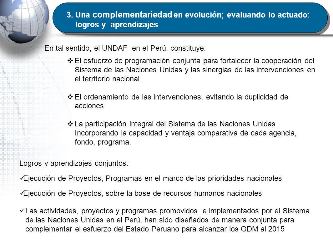 3. Una complementariedad en evolución; evaluando lo actuado: logros y aprendizajes En tal sentido, el UNDAF en el Perú, constituye: El esfuerzo de pro