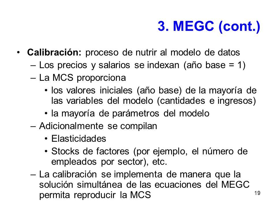 19 3. MEGC (cont.) Calibración: proceso de nutrir al modelo de datos –Los precios y salarios se indexan (año base = 1) –La MCS proporciona los valores